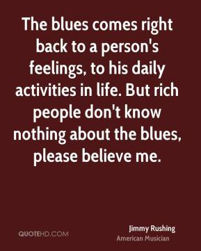 Jimmy Rushing - The blues comes right back to a person's feelings, to his daily activities in life. But rich people don't know nothing about the blues, please believe me.