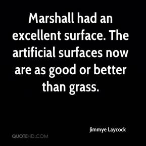 Jimmye Laycock  - Marshall had an excellent surface. The artificial surfaces now are as good or better than grass.
