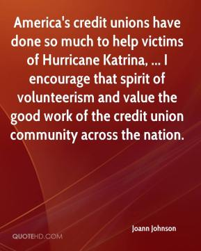 Joann Johnson  - America's credit unions have done so much to help victims of Hurricane Katrina, ... I encourage that spirit of volunteerism and value the good work of the credit union community across the nation.