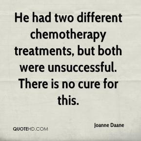Joanne Daane  - He had two different chemotherapy treatments, but both were unsuccessful. There is no cure for this.