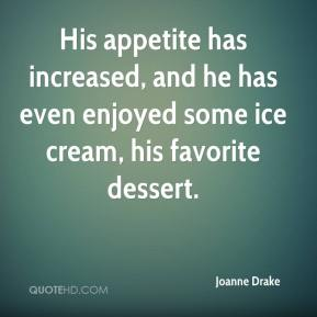 Joanne Drake  - His appetite has increased, and he has even enjoyed some ice cream, his favorite dessert.