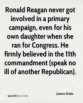 Joanne Drake  - Ronald Reagan never got involved in a primary campaign, even for his own daughter when she ran for Congress. He firmly believed in the 11th commandment (speak no ill of another Republican).