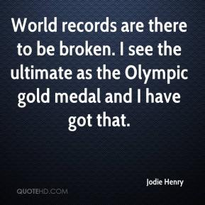 Jodie Henry  - World records are there to be broken. I see the ultimate as the Olympic gold medal and I have got that.