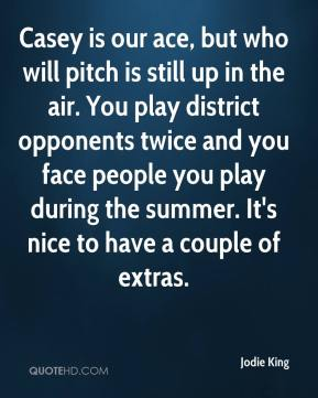 Jodie King  - Casey is our ace, but who will pitch is still up in the air. You play district opponents twice and you face people you play during the summer. It's nice to have a couple of extras.