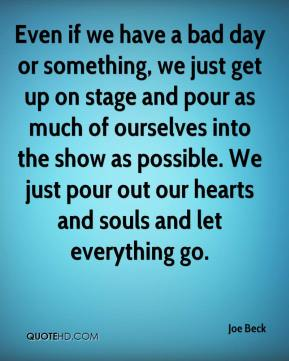 Joe Beck  - Even if we have a bad day or something, we just get up on stage and pour as much of ourselves into the show as possible. We just pour out our hearts and souls and let everything go.