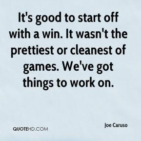 Joe Caruso  - It's good to start off with a win. It wasn't the prettiest or cleanest of games. We've got things to work on.