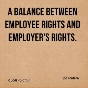 Joe Fontana  - a balance between employee rights and employer's rights.