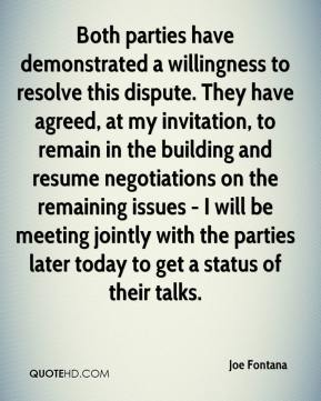 Joe Fontana  - Both parties have demonstrated a willingness to resolve this dispute. They have agreed, at my invitation, to remain in the building and resume negotiations on the remaining issues - I will be meeting jointly with the parties later today to get a status of their talks.