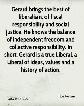 Joe Fontana  - Gerard brings the best of liberalism, of fiscal responsibility and social justice. He knows the balance of independent freedom and collective responsibility. In short, Gerard is a true Liberal, a Liberal of ideas, values and a history of action.