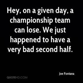 Joe Fontana  - Hey, on a given day, a championship team can lose. We just happened to have a very bad second half.