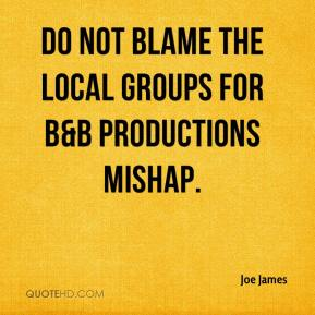 Joe James  - Do not blame the local groups for B&B productions mishap.