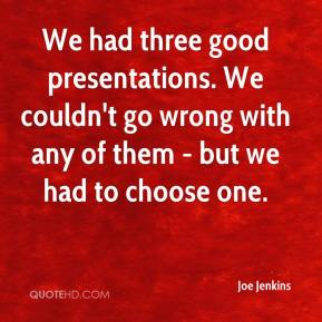 Joe Jenkins  - We had three good presentations. We couldn't go wrong with any of them - but we had to choose one.