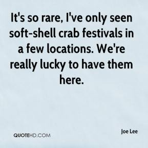 Joe Lee  - It's so rare, I've only seen soft-shell crab festivals in a few locations. We're really lucky to have them here.