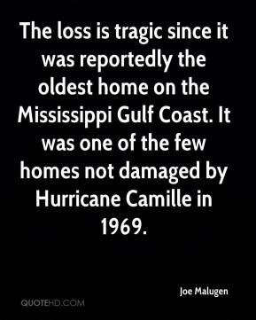Joe Malugen  - The loss is tragic since it was reportedly the oldest home on the Mississippi Gulf Coast. It was one of the few homes not damaged by Hurricane Camille in 1969.