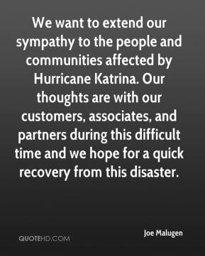 Joe Malugen  - We want to extend our sympathy to the people and communities affected by Hurricane Katrina. Our thoughts are with our customers, associates, and partners during this difficult time and we hope for a quick recovery from this disaster.