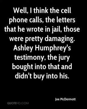 Joe McDermott  - Well, I think the cell phone calls, the letters that he wrote in jail, those were pretty damaging. Ashley Humphrey's testimony, the jury bought into that and didn't buy into his.