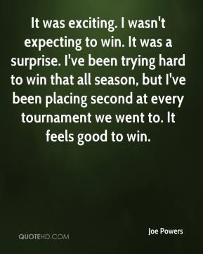 Joe Powers  - It was exciting. I wasn't expecting to win. It was a surprise. I've been trying hard to win that all season, but I've been placing second at every tournament we went to. It feels good to win.