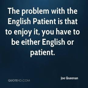 Joe Queenan  - The problem with the English Patient is that to enjoy it, you have to be either English or patient.