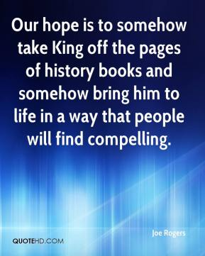 Joe Rogers  - Our hope is to somehow take King off the pages of history books and somehow bring him to life in a way that people will find compelling.