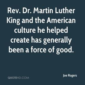 Joe Rogers  - Rev. Dr. Martin Luther King and the American culture he helped create has generally been a force of good.