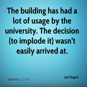 Joe Rogers  - The building has had a lot of usage by the university. The decision (to implode it) wasn't easily arrived at.