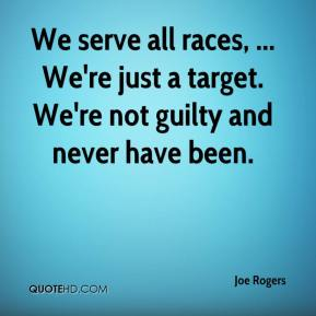 Joe Rogers  - We serve all races, ... We're just a target. We're not guilty and never have been.