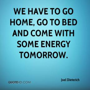 Joel Dieterich  - We have to go home, go to bed and come with some energy tomorrow.
