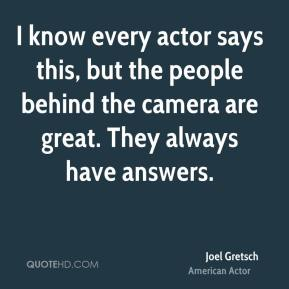 Joel Gretsch - I know every actor says this, but the people behind the camera are great. They always have answers.