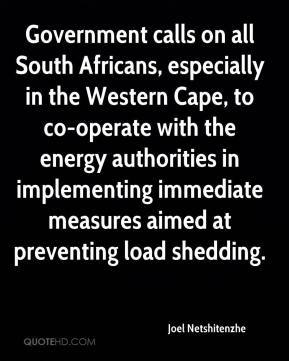 Joel Netshitenzhe  - Government calls on all South Africans, especially in the Western Cape, to co-operate with the energy authorities in implementing immediate measures aimed at preventing load shedding.