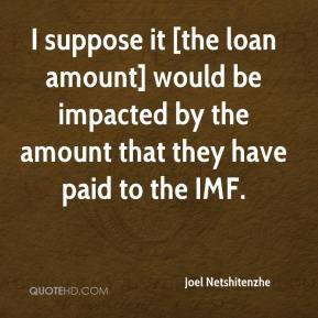 Joel Netshitenzhe  - I suppose it [the loan amount] would be impacted by the amount that they have paid to the IMF.