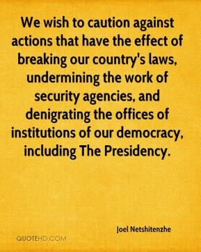 Joel Netshitenzhe  - We wish to caution against actions that have the effect of breaking our country's laws, undermining the work of security agencies, and denigrating the offices of institutions of our democracy, including The Presidency.