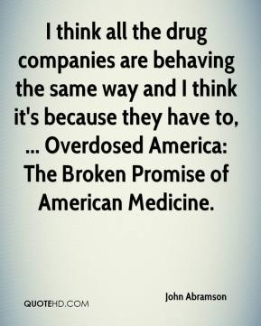 I think all the drug companies are behaving the same way and I think it's because they have to, ... Overdosed America: The Broken Promise of American Medicine.