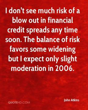 John Atkins  - I don't see much risk of a blow out in financial credit spreads any time soon. The balance of risk favors some widening but I expect only slight moderation in 2006.