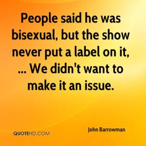 John Barrowman  - People said he was bisexual, but the show never put a label on it, ... We didn't want to make it an issue.