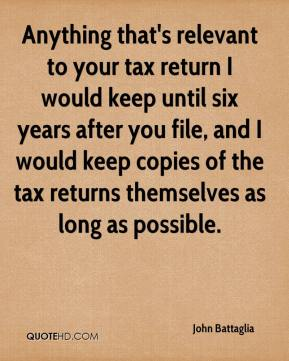John Battaglia  - Anything that's relevant to your tax return I would keep until six years after you file, and I would keep copies of the tax returns themselves as long as possible.