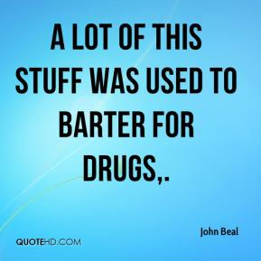 John Beal  - A lot of this stuff was used to barter for drugs.