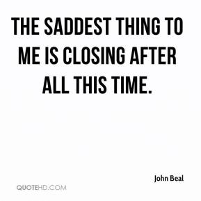 The saddest thing to me is closing after all this time.