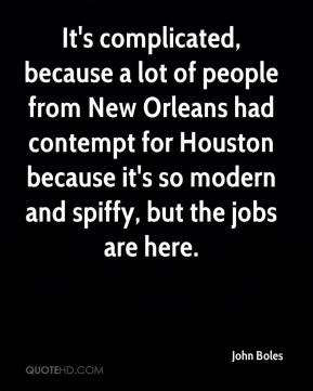 John Boles  - It's complicated, because a lot of people from New Orleans had contempt for Houston because it's so modern and spiffy, but the jobs are here.