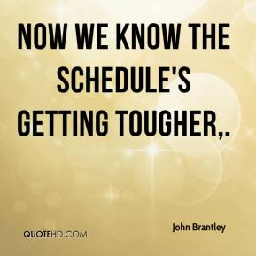 John Brantley  - Now we know the schedule's getting tougher.