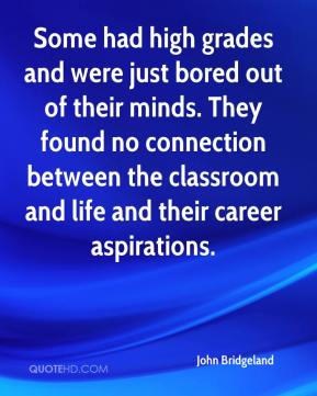 Some had high grades and were just bored out of their minds. They found no connection between the classroom and life and their career aspirations.
