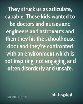 John Bridgeland  - They struck us as articulate, capable. These kids wanted to be doctors and nurses and engineers and astronauts and then they hit the schoolhouse door and they're confronted with an environment which is not inspiring, not engaging and often disorderly and unsafe.