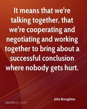John Broughton  - It means that we're talking together, that we're cooperating and negotiating and working together to bring about a successful conclusion where nobody gets hurt.