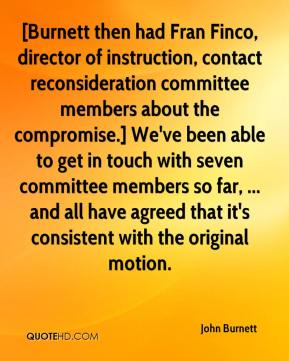 John Burnett  - [Burnett then had Fran Finco, director of instruction, contact reconsideration committee members about the compromise.] We've been able to get in touch with seven committee members so far, ... and all have agreed that it's consistent with the original motion.