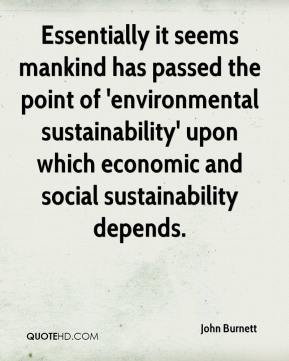 John Burnett  - Essentially it seems mankind has passed the point of 'environmental sustainability' upon which economic and social sustainability depends.