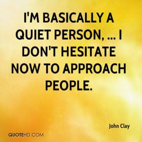 John Clay  - I'm basically a quiet person, ... I don't hesitate now to approach people.