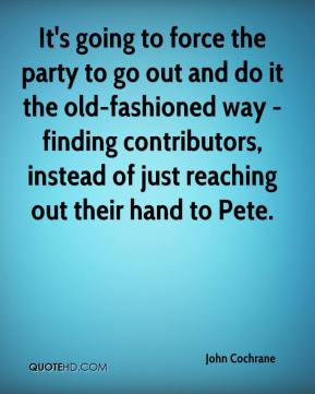 John Cochrane  - It's going to force the party to go out and do it the old-fashioned way - finding contributors, instead of just reaching out their hand to Pete.