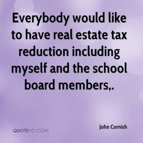 John Cornish  - Everybody would like to have real estate tax reduction including myself and the school board members.