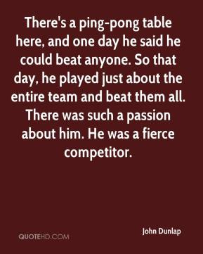 John Dunlap  - There's a ping-pong table here, and one day he said he could beat anyone. So that day, he played just about the entire team and beat them all. There was such a passion about him. He was a fierce competitor.