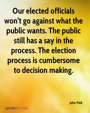 John Fink  - Our elected officials won't go against what the public wants. The public still has a say in the process. The election process is cumbersome to decision making.