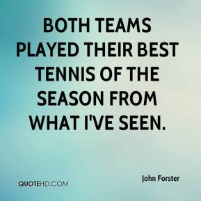 John Forster  - Both teams played their best tennis of the season from what I've seen.